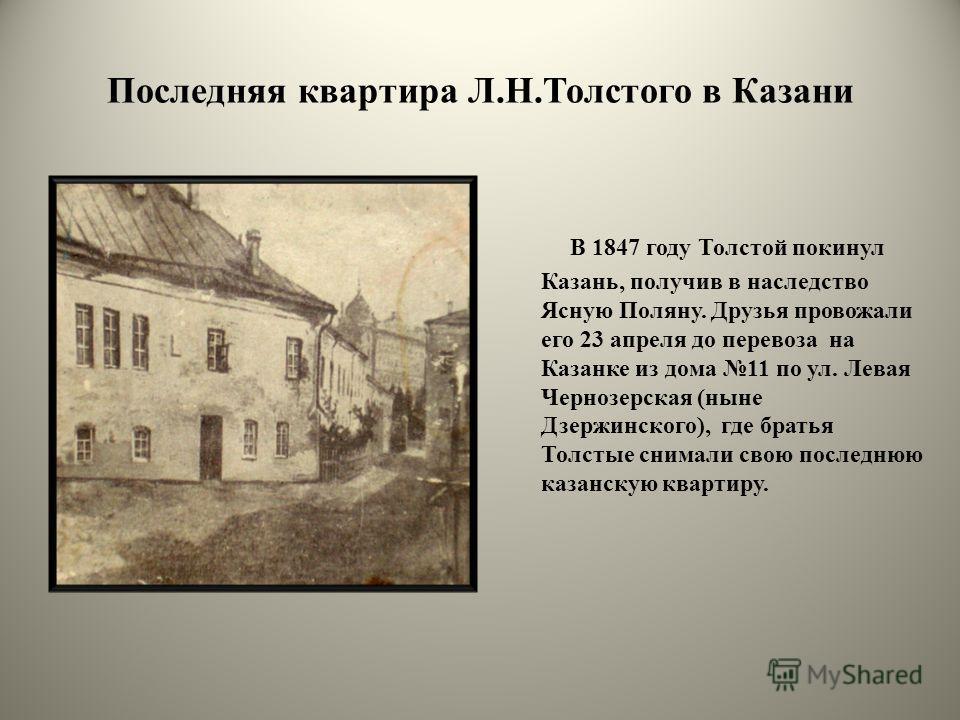 Последняя квартира Л.Н.Толстого в Казани В 1847 году Толстой покинул Казань, получив в наследство Ясную Поляну. Друзья провожали его 23 апреля до перевоза на Казанке из дома 11 по ул. Левая Чернозерская (ныне Дзержинского), где братья Толстые снимали