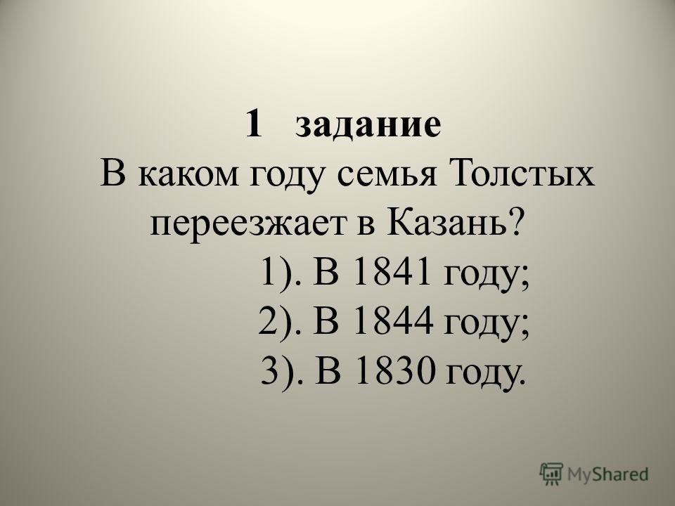 1 задание В каком году семья Толстых переезжает в Казань? 1). В 1841 году; 2). В 1844 году; 3). В 1830 году.
