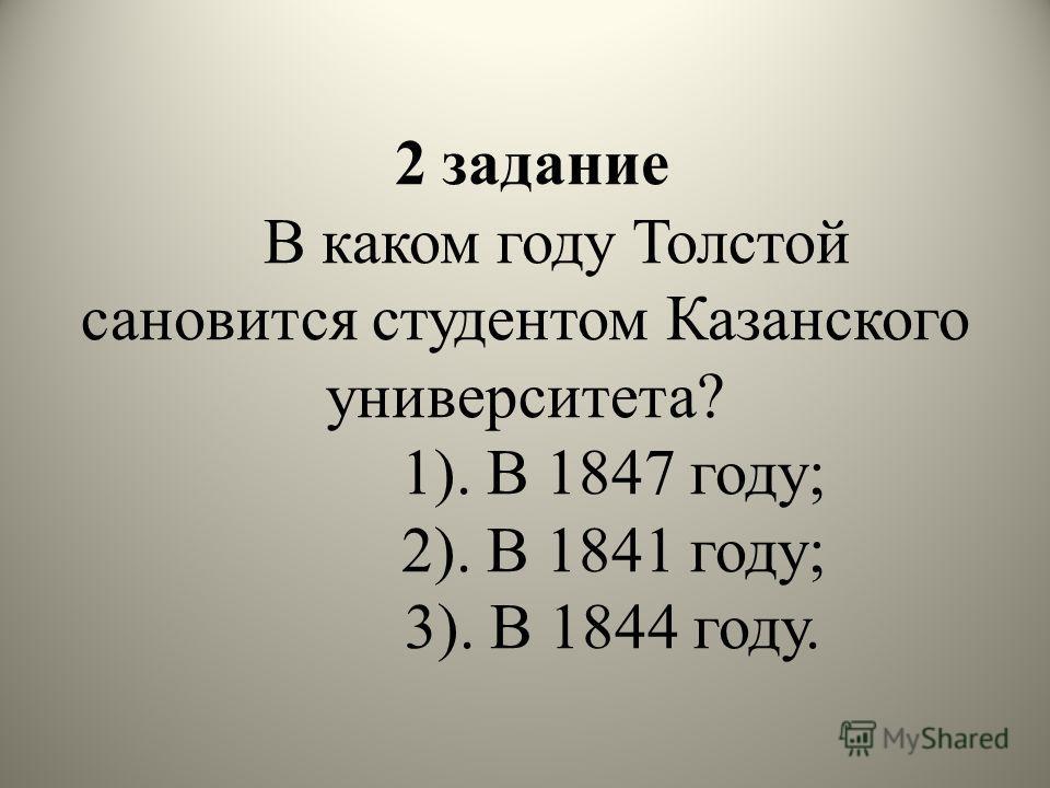 2 задание В каком году Толстой сановится студентом Казанского университета? 1). В 1847 году; 2). В 1841 году; 3). В 1844 году.