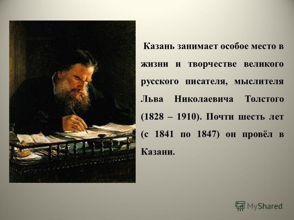 Казань занимает особое место в жизни и творчестве великого русского писателя, мыслителя Льва Николаевича Толстого (1828 – 1910). Почти шесть лет (с 1841 по 1847) он провёл в Казани.