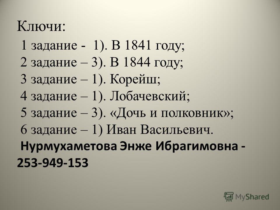 Ключи: 1 задание - 1). В 1841 году; 2 задание – 3). В 1844 году; 3 задание – 1). Корейш; 4 задание – 1). Лобачевский; 5 задание – 3). «Дочь и полковник»; 6 задание – 1) Иван Васильевич. Нурмухаметова Энже Ибрагимовна - 253-949-153