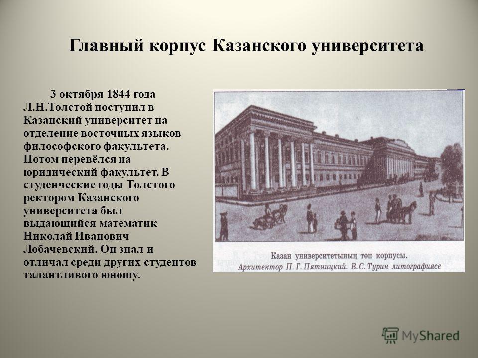Главный корпус Казанского университета 3 октября 1844 года Л.Н.Толстой поступил в Казанский университет на отделение восточных языков философского факультета. Потом перевёлся на юридический факультет. В студенческие годы Толстого ректором Казанского