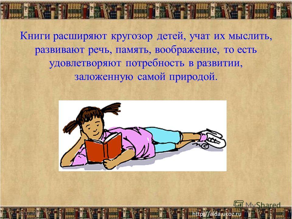 Книги расширяют кругозор детей, учат их мыслить, развивают речь, память, воображение, то есть удовлетворяют потребность в развитии, заложенную самой природой. 02.12.20132