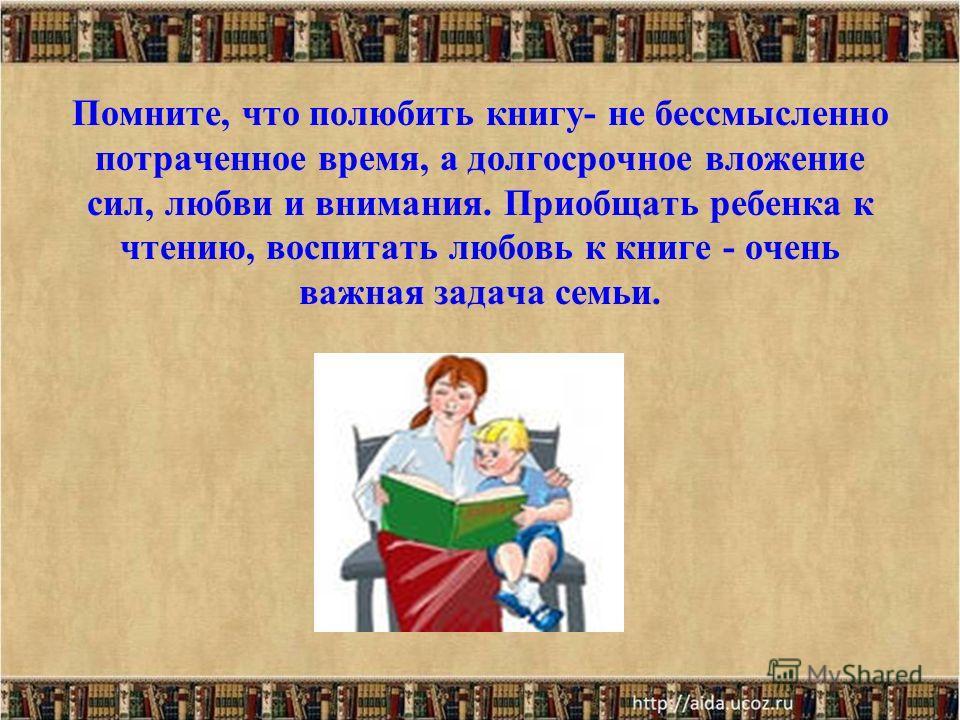 Помните, что полюбить книгу- не бессмысленно потраченное время, а долгосрочное вложение сил, любви и внимания. Приобщать ребенка к чтению, воспитать любовь к книге - очень важная задача семьи.