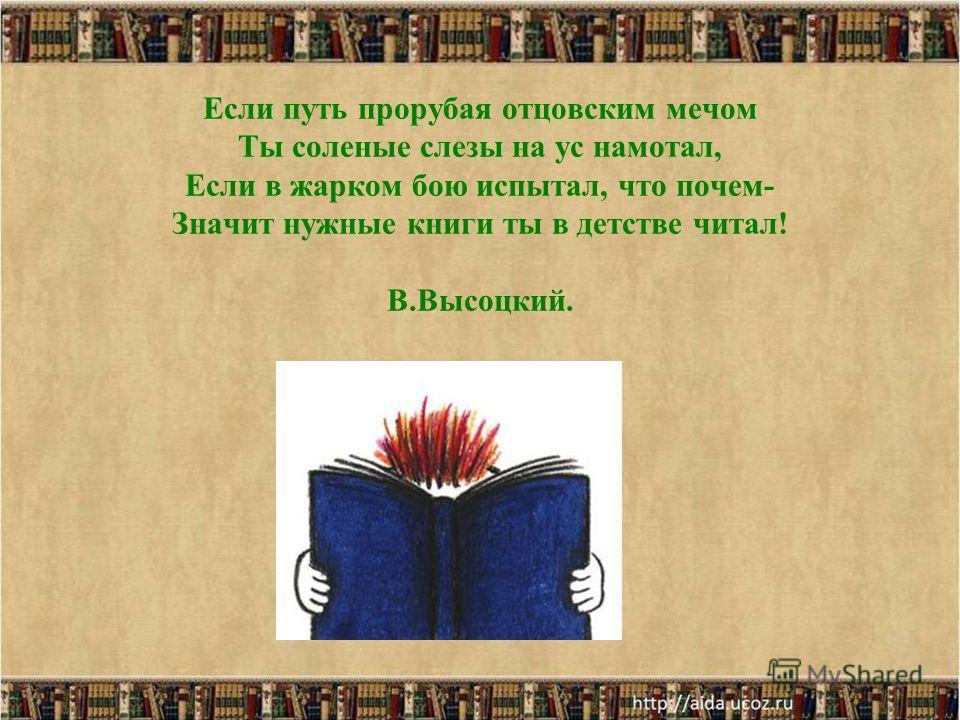 Если путь прорубая отцовским мечом Ты соленые слезы на ус намотал, Если в жарком бою испытал, что почем- Значит нужные книги ты в детстве читал! В.Высоцкий.