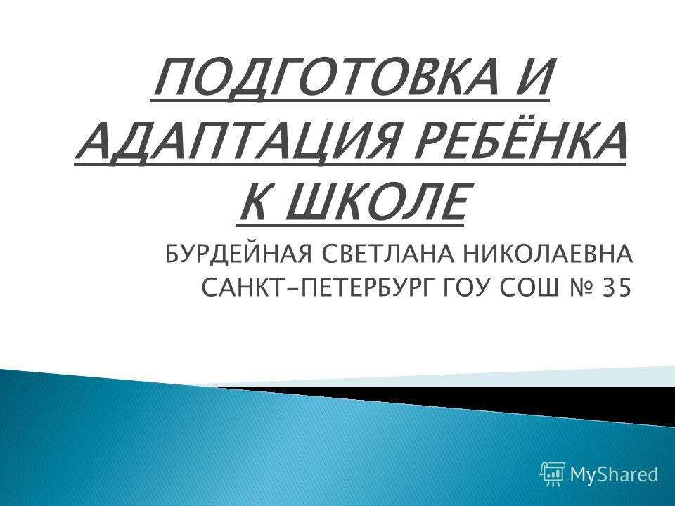 ПОДГОТОВКА И АДАПТАЦИЯ РЕБЁНКА К ШКОЛЕ БУРДЕЙНАЯ СВЕТЛАНА НИКОЛАЕВНА САНКТ-ПЕТЕРБУРГ ГОУ СОШ 35