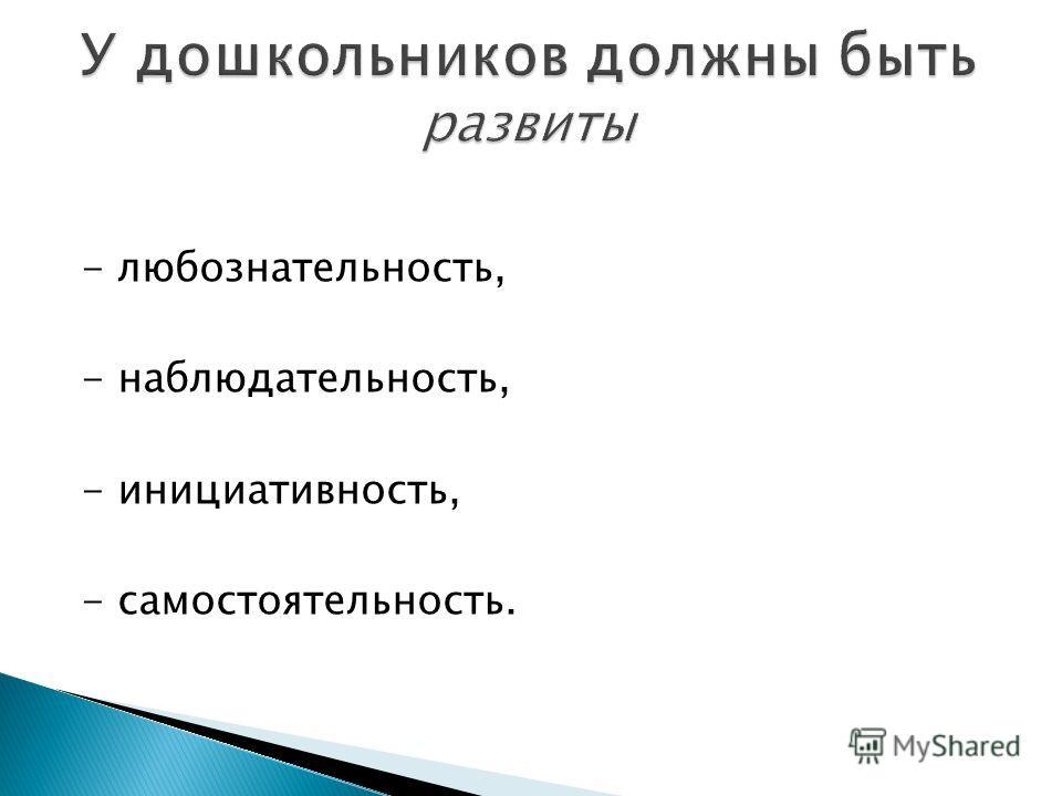 - любознательность, - наблюдательность, - инициативность, - самостоятельность.