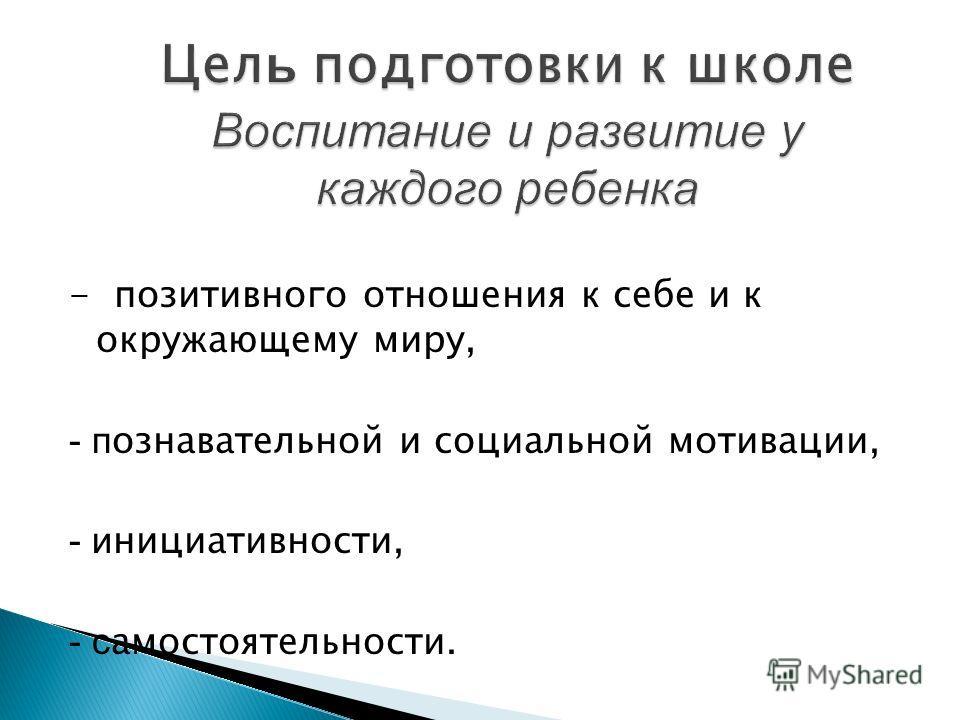 - позитивного отношения к себе и к окружающему миру, - п ознавательной и социальной мотивации, - и нициативности, - с амостоятельности.