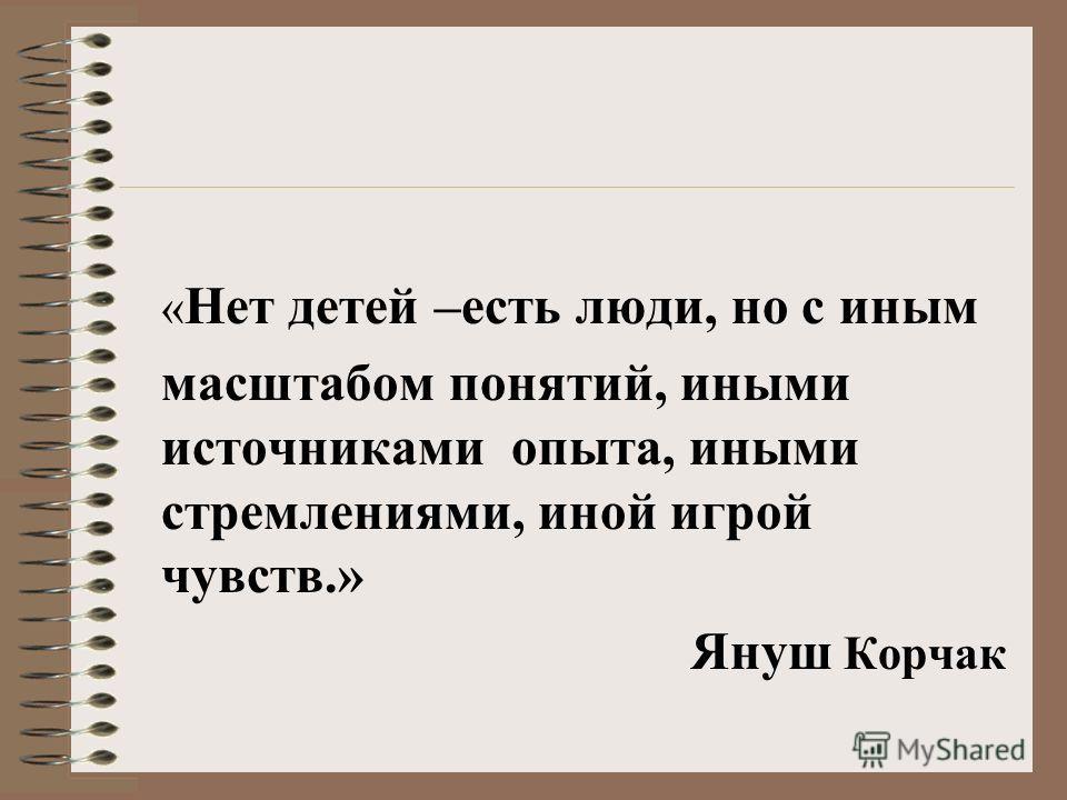 « Нет детей –есть люди, но с иным масштабом понятий, иными источниками опыта, иными стремлениями, иной игрой чувств.» Януш Корчак
