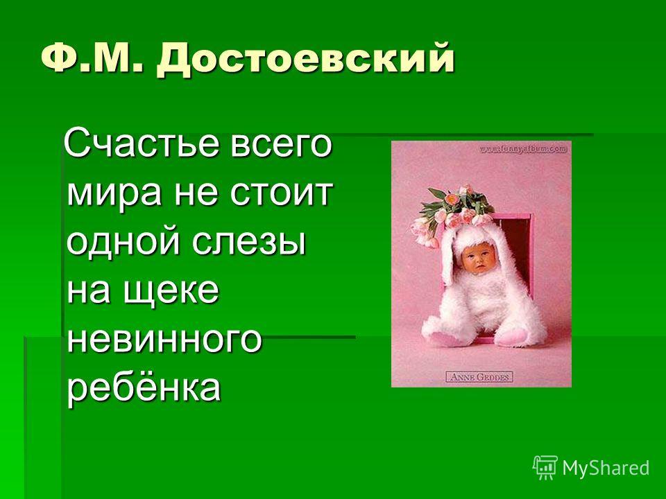 Ф.М. Достоевский Счастье всего мира не стоит одной слезы на щеке невинного ребёнка Счастье всего мира не стоит одной слезы на щеке невинного ребёнка