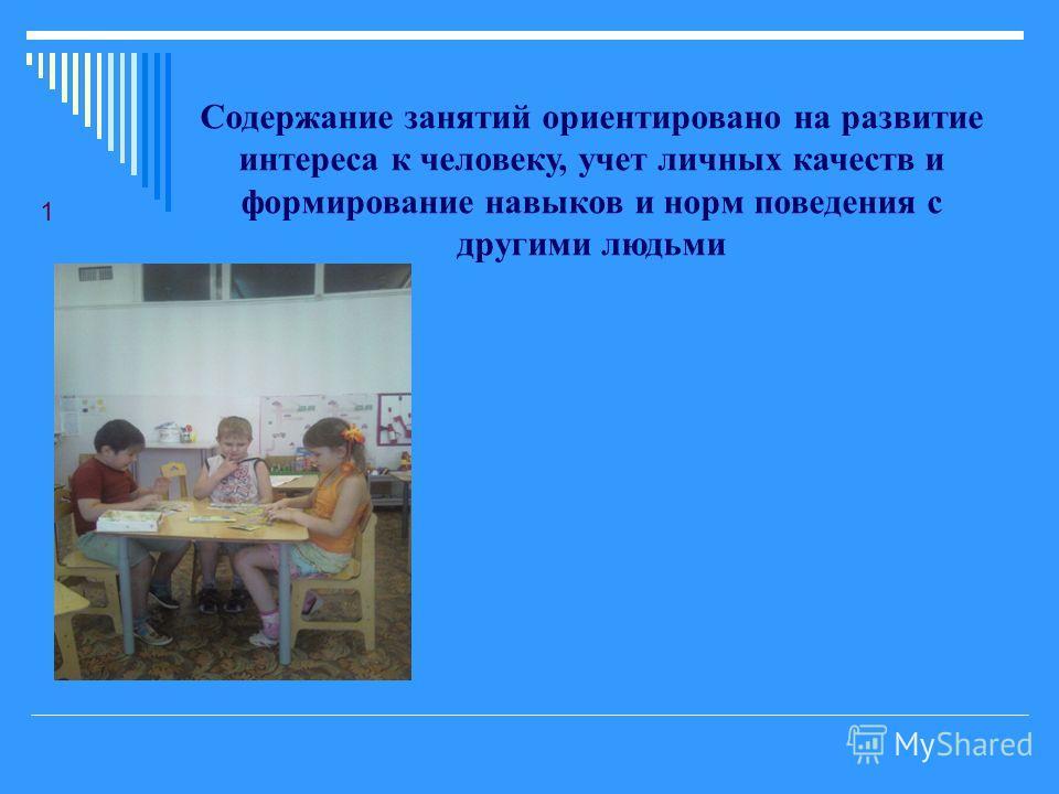 1 Содержание занятий ориентировано на развитие интереса к человеку, учет личных качеств и формирование навыков и норм поведения с другими людьми