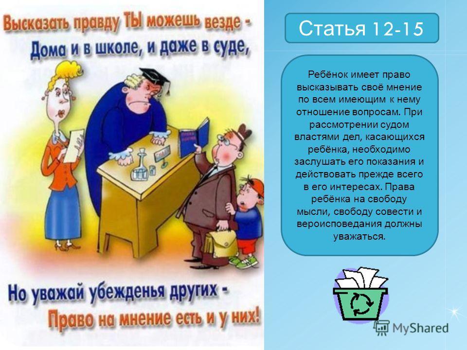 Статья 12-15 Ребёнок имеет право высказывать своё мнение по всем имеющим к нему отношение вопросам. При рассмотрении судом властями дел, касающихся ребёнка, необходимо заслушать его показания и действовать прежде всего в его интересах. Права ребёнка