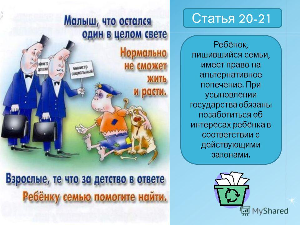 Статья 20-21 Ребёнок, лишившийся семьи, имеет право на альтернативное попечение. При усыновлении государства обязаны позаботиться об интересах ребёнка в соответствии с действующими законами.
