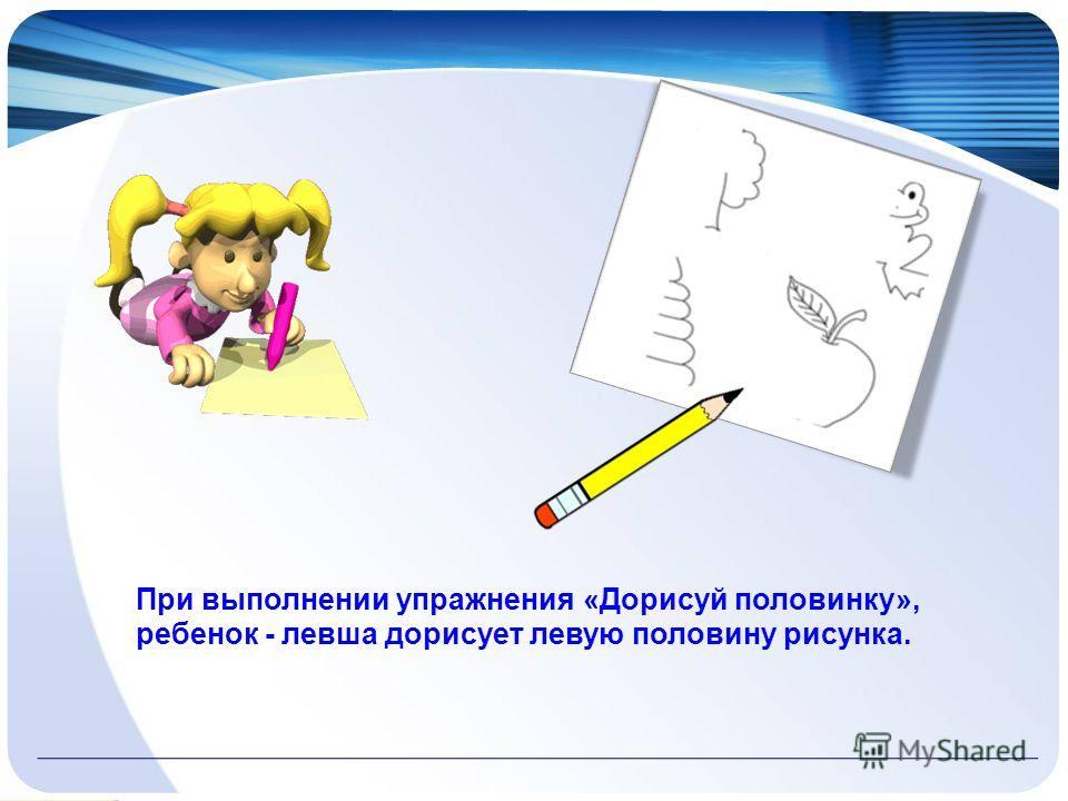 При выполнении упражнения «Дорисуй половинку», ребенок - левша дорисует левую половину рисунка.