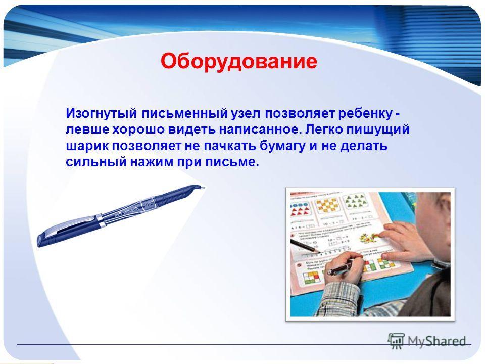Изогнутый письменный узел позволяет ребенку - левше хорошо видеть написанное. Легко пишущий шарик позволяет не пачкать бумагу и не делать сильный нажим при письме. Оборудование