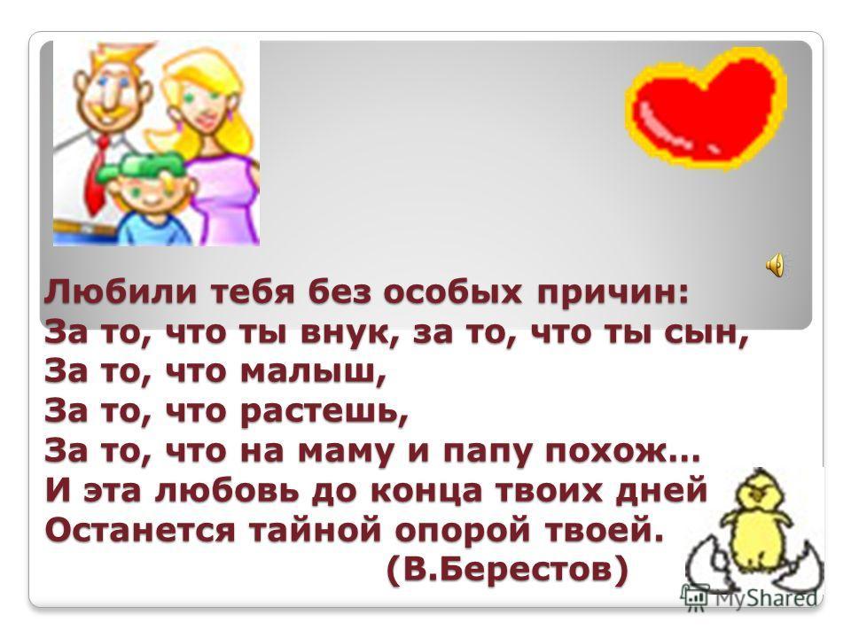 Любили тебя без особых причин: За то, что ты внук, за то, что ты сын, За то, что малыш, За то, что растешь, За то, что на маму и папу похож… И эта любовь до конца твоих дней Останется тайной опорой твоей. (В.Берестов)
