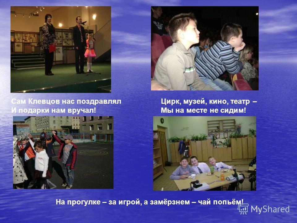 Са Са Сам Клевцов нас поздравлял И подарки нам вручал! Цирк, музей, кино, театр – Мы на месте не сидим! На прогулке – за игрой, а замёрзнем – чай попьём!