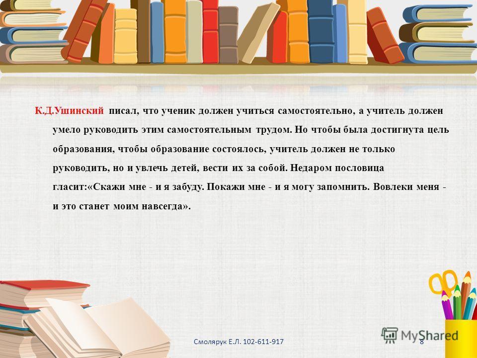 К.Д.Ушинский писал, что ученик должен учиться самостоятельно, а учитель должен умело руководить этим самостоятельным трудом. Но чтобы была достигнута цель образования, чтобы образование состоялось, учитель должен не только руководить, но и увлечь дет