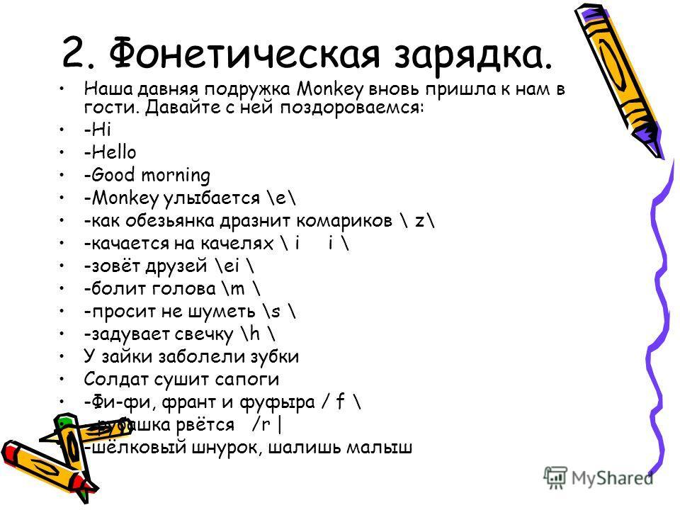 2. Фонетическая зарядка. Наша давняя подружка Monkey вновь пришла к нам в гости. Давайте с ней поздороваемся: -Hi -Hello -Good morning -Monkey улыбается \е\ -как обезьянка дразнит комариков \ z\ -качается на качелях \ i i \ -зовёт друзей \ei \ -болит