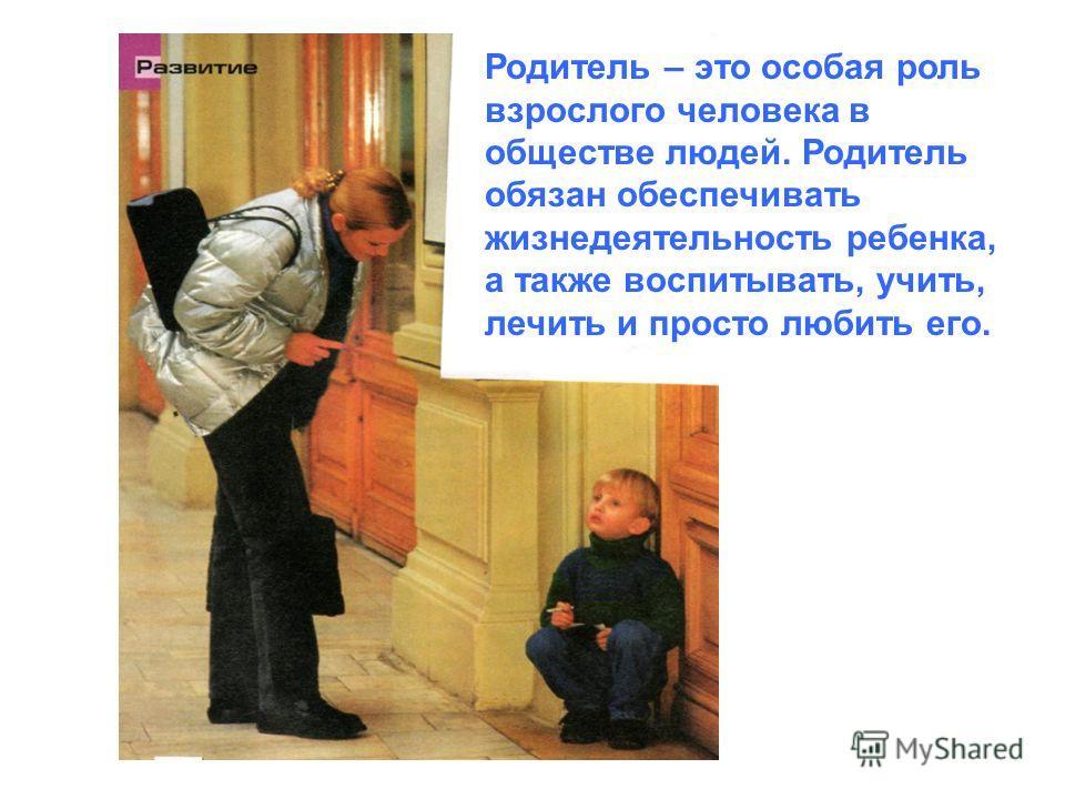 Родитель – это особая роль взрослого человека в обществе людей. Родитель обязан обеспечивать жизнедеятельность ребенка, а также воспитывать, учить, лечить и просто любить его.