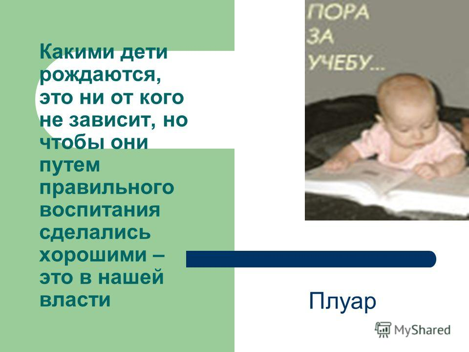 Какими дети рождаются, это ни от кого не зависит, но чтобы они путем правильного воспитания сделались хорошими – это в нашей власти Плуар
