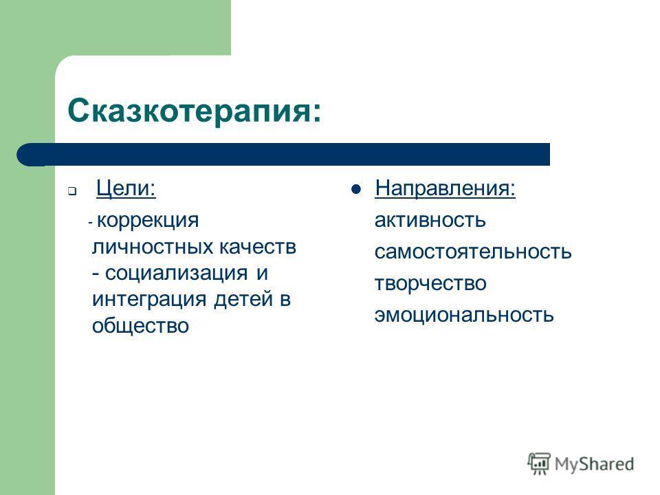 Сказкотерапия: Цели: - коррекция личностных качеств - социализация и интеграция детей в общество Направления: активность самостоятельность творчество эмоциональность