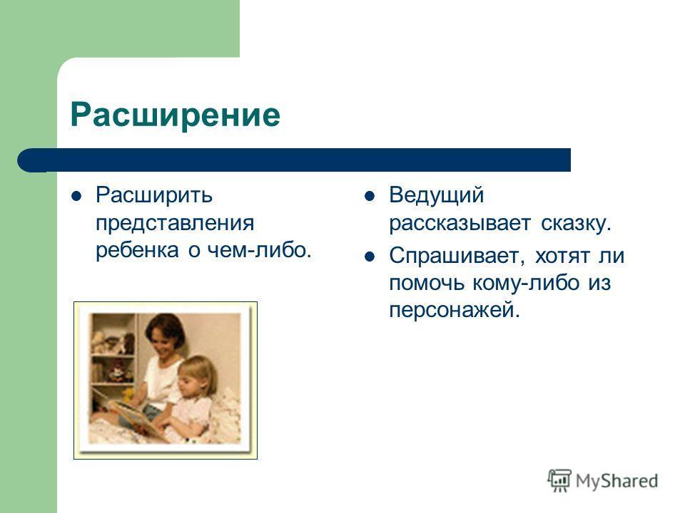 Расширение Расширить представления ребенка о чем-либо. Ведущий рассказывает сказку. Спрашивает, хотят ли помочь кому-либо из персонажей.