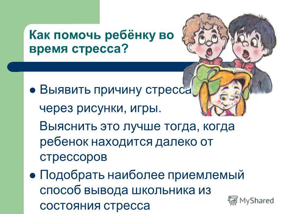 Как помочь ребёнку во время стресса? Выявить причину стресса через рисунки, игры. Выяснить это лучше тогда, когда ребенок находится далеко от стрессоров Подобрать наиболее приемлемый способ вывода школьника из состояния стресса