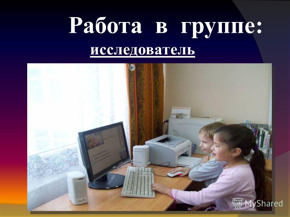 Работа в группе: исследователь
