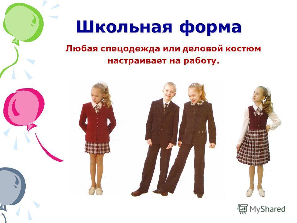 Школьная форма Любая спецодежда или деловой костюм настраивает на работу.