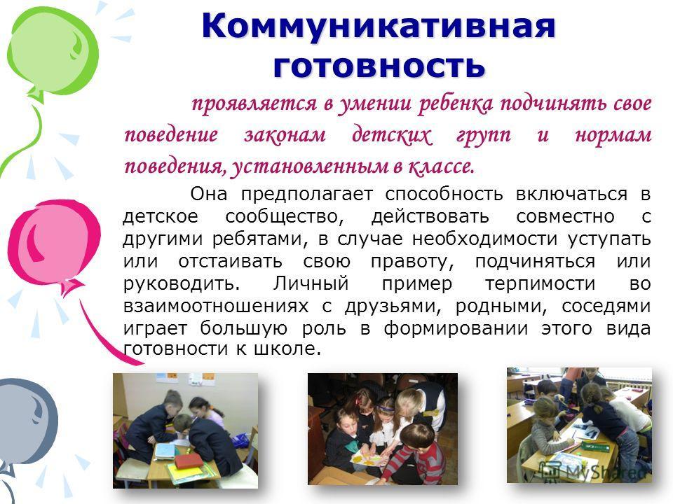 Коммуникативная готовность проявляется в умении ребенка подчинять свое поведение законам детских групп и нормам поведения, установленным в классе. Она предполагает способность включаться в детское сообщество, действовать совместно с другими ребятами,