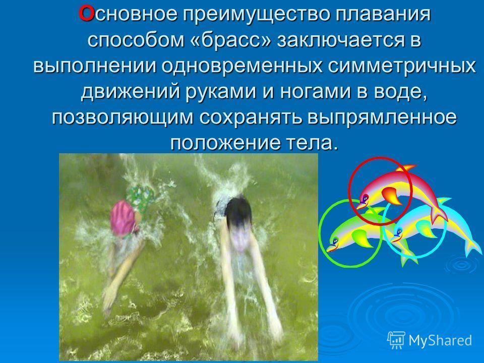 Основное преимущество плавания способом «брасс» заключается в выполнении одновременных симметричных движений руками и ногами в воде, позволяющим сохранять выпрямленное положение тела.