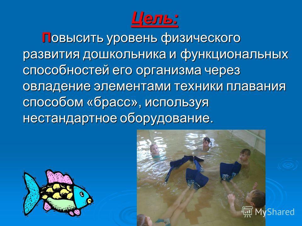 Цель: Повысить уровень физического развития дошкольника и функциональных способностей его организма через овладение элементами техники плавания способом «брасс», используя нестандартное оборудование.