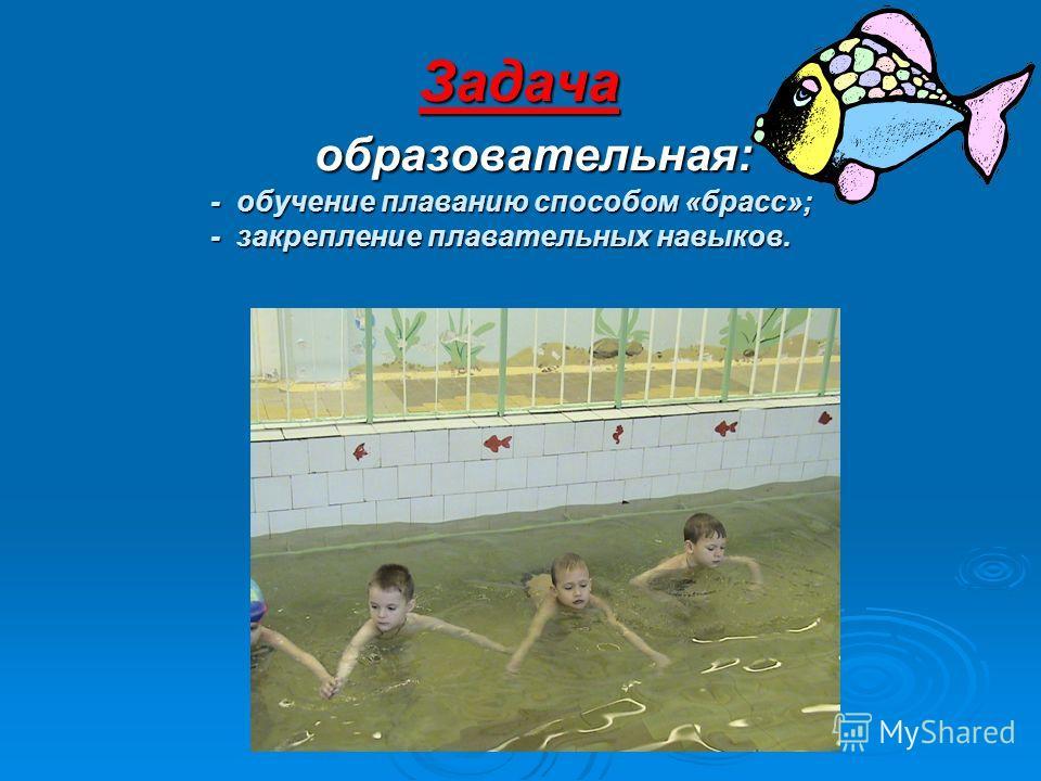 Задача образовательная: - обучение плаванию способом «брасс»; - закрепление плавательных навыков.