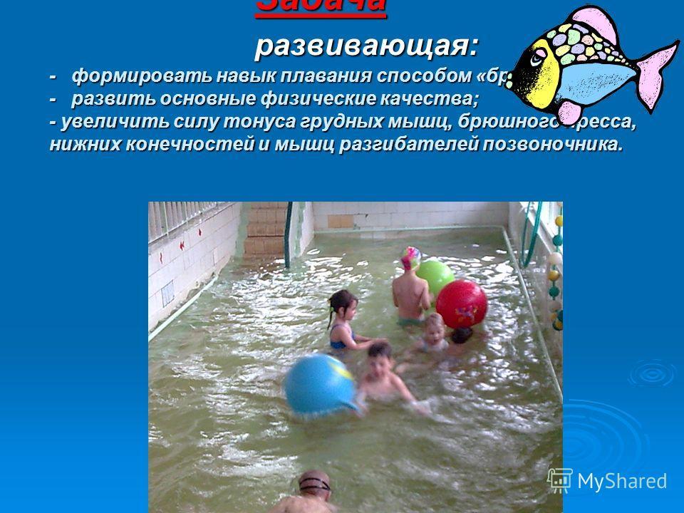 Задача развивающая: - формировать навык плавания способом «брасс»; - развить основные физические качества; - увеличить силу тонуса грудных мышц, брюшного пресса, нижних конечностей и мышц разгибателей позвоночника.