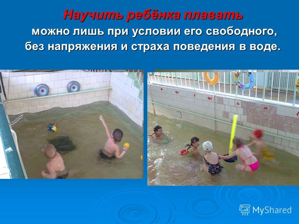 Научить ребёнка плавать можно лишь при условии его свободного, можно лишь при условии его свободного, без напряжения и страха поведения в воде.