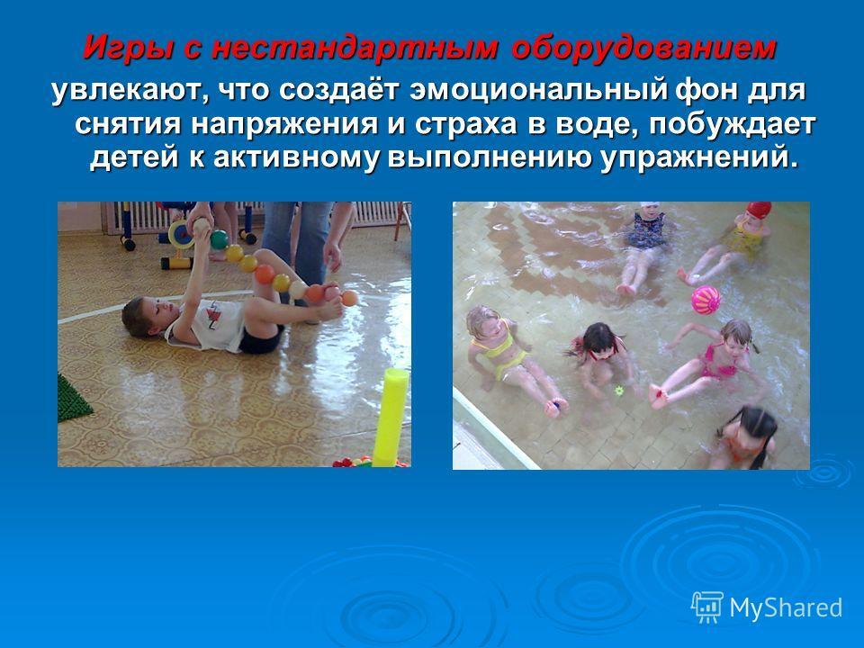 Игры с нестандартным оборудованием увлекают, что создаёт эмоциональный фон для снятия напряжения и страха в воде, побуждает детей к активному выполнению упражнений.