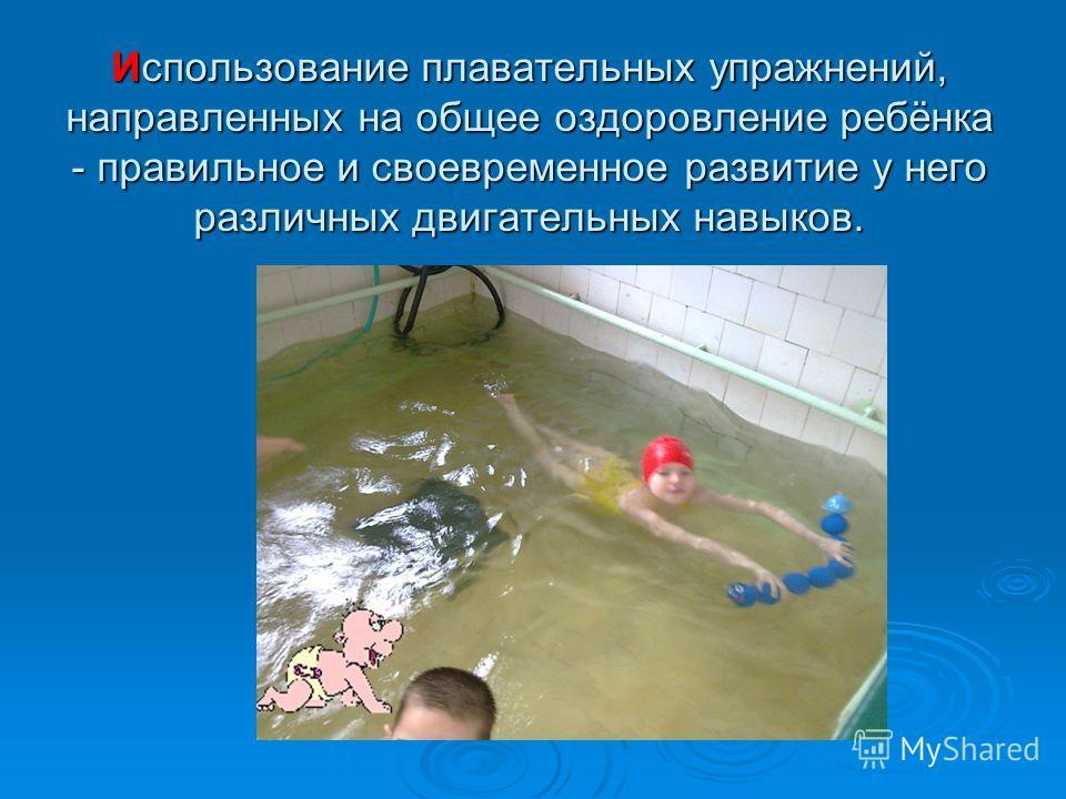 Использование плавательных упражнений, направленных на общее оздоровление ребёнка - правильное и своевременное развитие у него различных двигательных навыков.