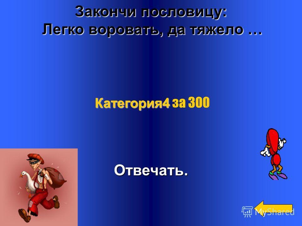 Закончи пословицу: Не воровством добывают деньги, а … Не воровством добывают деньги, а …Ремеслом. Категория4 Категория4 за 200