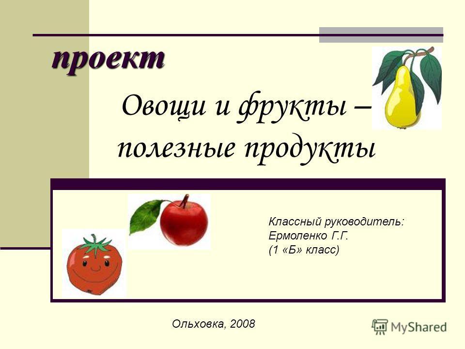 проект Овощи и фрукты – полезные продукты Классный руководитель: Ермоленко Г.Г. (1 «Б» класс) Ольховка, 2008