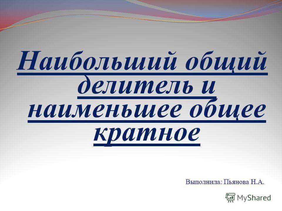 Наибольший общий делитель и наименьшее общее кратное Выполнила: Пьянова Н.А.
