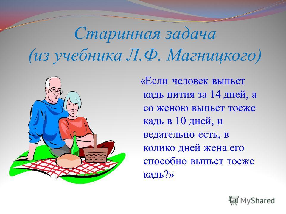 Старинная задача (из учебника Л.Ф. Магницкого) «Если человек выпьет кадь пития за 14 дней, а со женою выпьет тоеже кадь в 10 дней, и ведательно есть, в колико дней жена его способно выпьет тоеже кадь?»