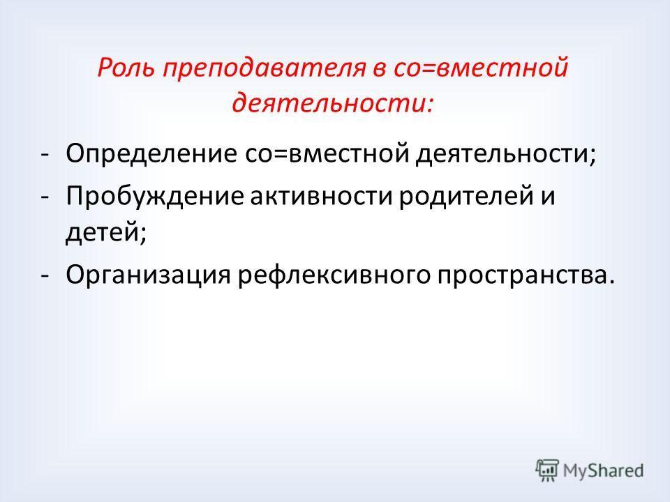 Роль преподавателя в со=вместной деятельности: -Определение со=вместной деятельности; -Пробуждение активности родителей и детей; -Организация рефлексивного пространства.