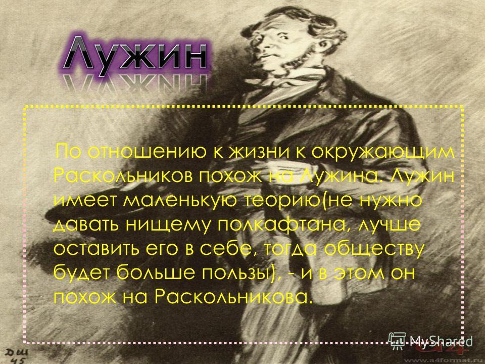 По отношению к жизни к окружающим Раскольников похож на Лужина. Лужин имеет маленькую теорию(не нужно давать нищему полкафтана, лучше оставить его в себе, тогда обществу будет больше пользы), - и в этом он похож на Раскольникова.
