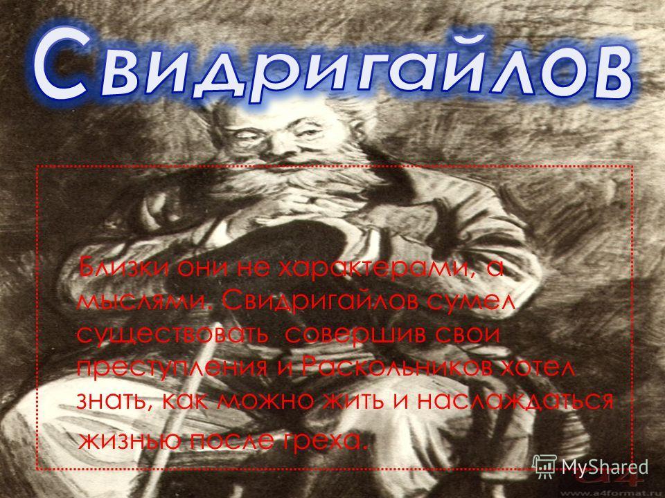 Близки они не характерами, а мыслями. Свидригайлов сумел существовать совершив свои преступления и Раскольников хотел знать, как можно жить и наслаждаться жизнью после греха.