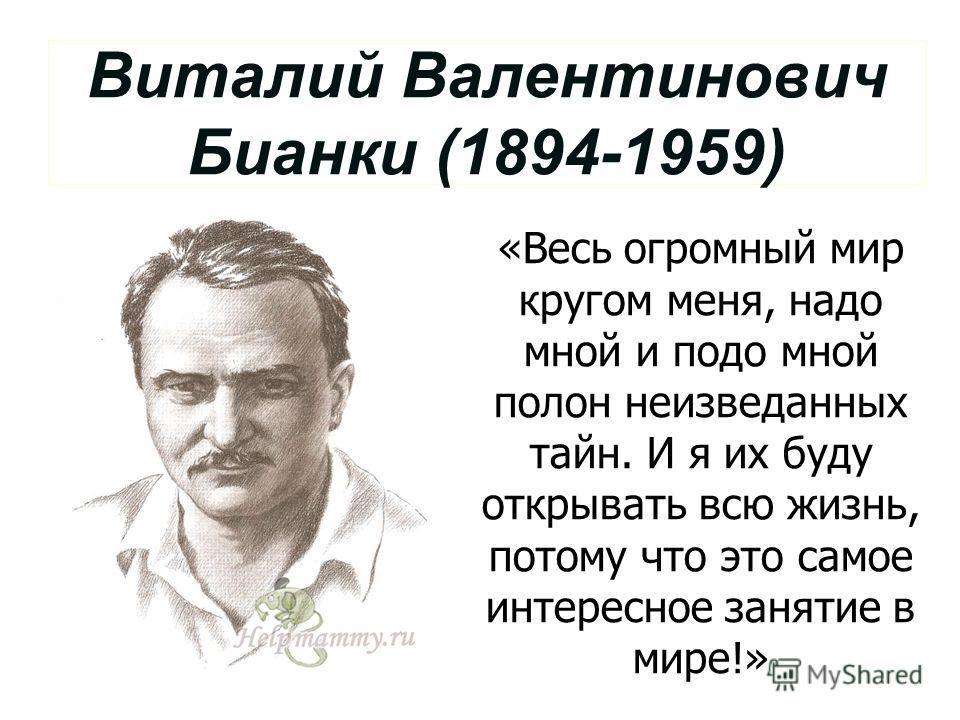 Виталий Валентинович Бианки (1894-1959) «Весь огромный мир кругом меня, надо мной и подо мной полон неизведанных тайн. И я их буду открывать всю жизнь, потому что это самое интересное занятие в мире!»