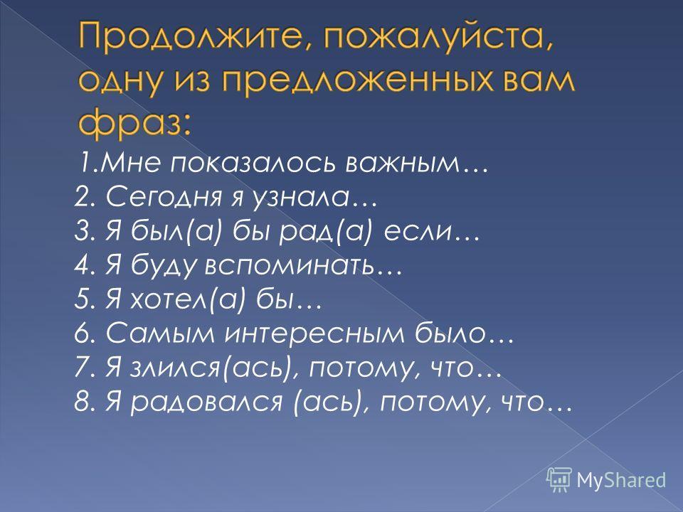 1.Мне показалось важным… 2. Сегодня я узнала… 3. Я был(а) бы рад(а) если… 4. Я буду вспоминать… 5. Я хотел(а) бы… 6. Самым интересным было… 7. Я злился(ась), потому, что… 8. Я радовался (ась), потому, что…