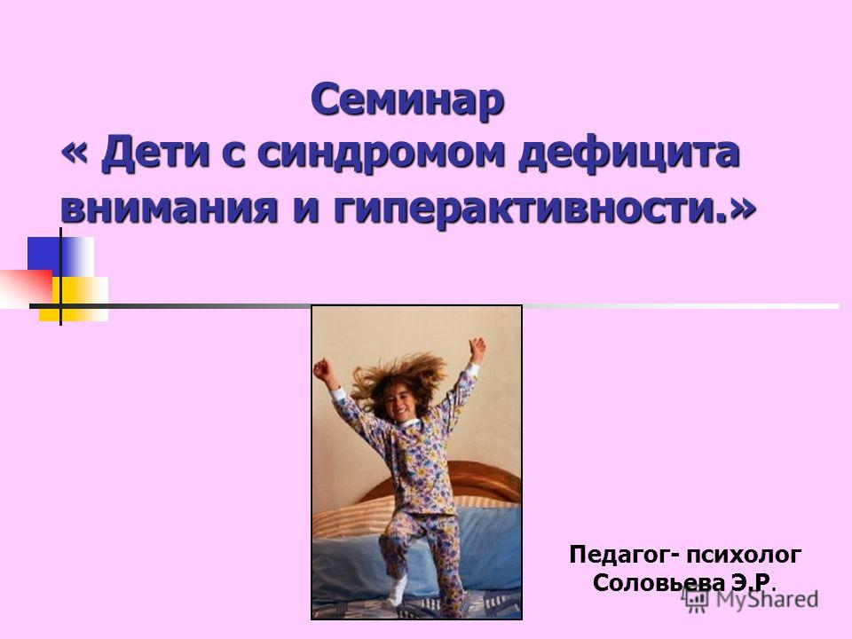 Семинар « Дети с синдромом дефицита внимания и гиперактивности.» Педагог- психолог Соловьева Э.Р.