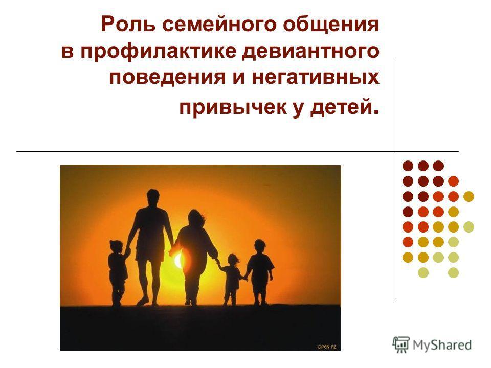 Роль семейного общения в профилактике девиантного поведения и негативных привычек у детей.