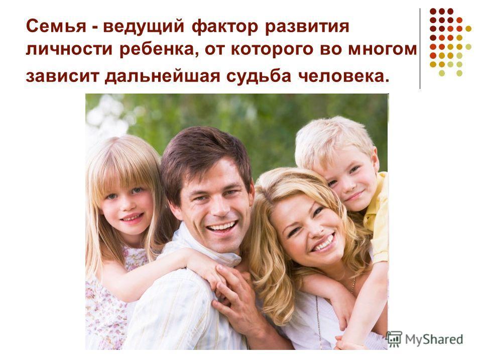 Семья - ведущий фактор развития личности ребенка, от которого во многом зависит дальнейшая судьба человека.